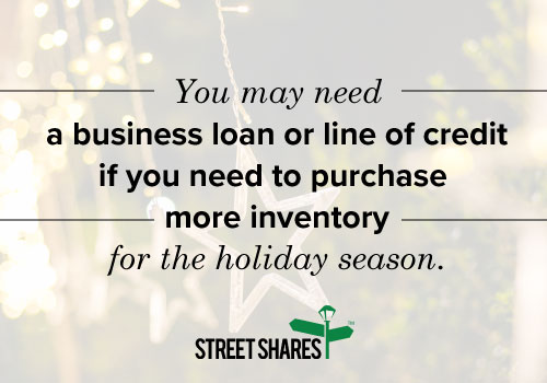 You may need a business loan or line of credit if you need to purchase more inventory for the holiday season.