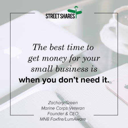 The best time to get money for your small business is whne you don't need it.