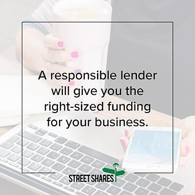 A responsible lender will give you the right-sized funding.