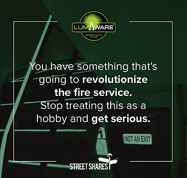 You have something that's going to revolutionize the fire service. Stop treating this as a hobby and get serious. MN8 Foxfire/LumAware