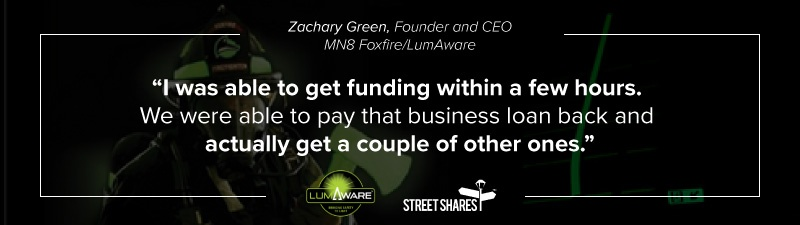 """""""I was able to get funding within a few hours. We were able to pay that business loan back and actually get a couple of other ones."""" Zachary Green, MN8 Foxfire/LumAware"""