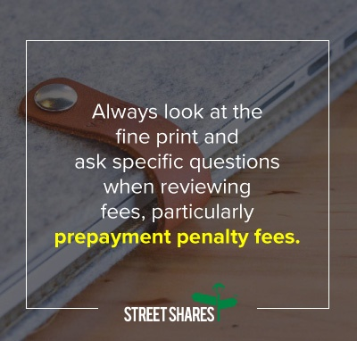 Always look at the fine print and ask specific questions when reviewing fees, particularly prepayment fees.