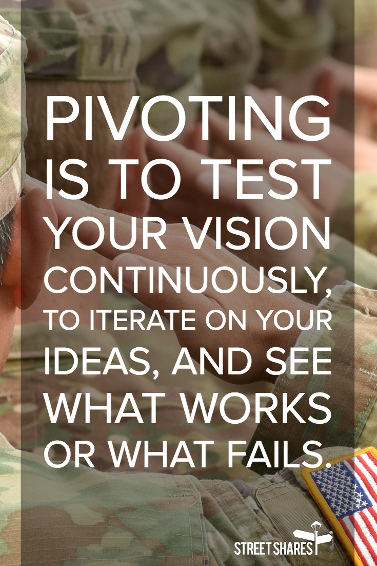 Pivoting is to test your vision continuously, to iterate on your ideas and see what works or what fails